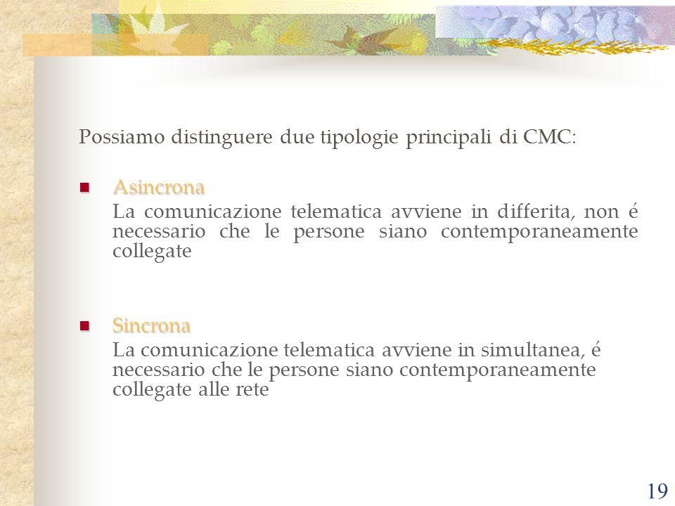 19 Possiamo distinguere due tipologie principali di CMC: Asincrona Asincrona La comunicazione telematica avviene in differita, non é necessario che le