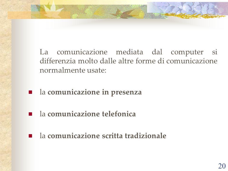 20 La comunicazione mediata dal computer si differenzia molto dalle altre forme di comunicazione normalmente usate: la comunicazione in presenza la comunicazione telefonica la comunicazione scritta tradizionale
