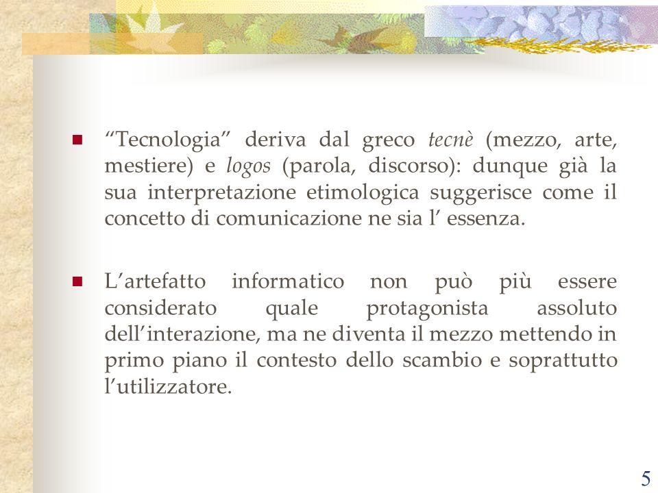 5 Tecnologia deriva dal greco tecnè (mezzo, arte, mestiere) e logos (parola, discorso): dunque già la sua interpretazione etimologica suggerisce come il concetto di comunicazione ne sia l essenza.
