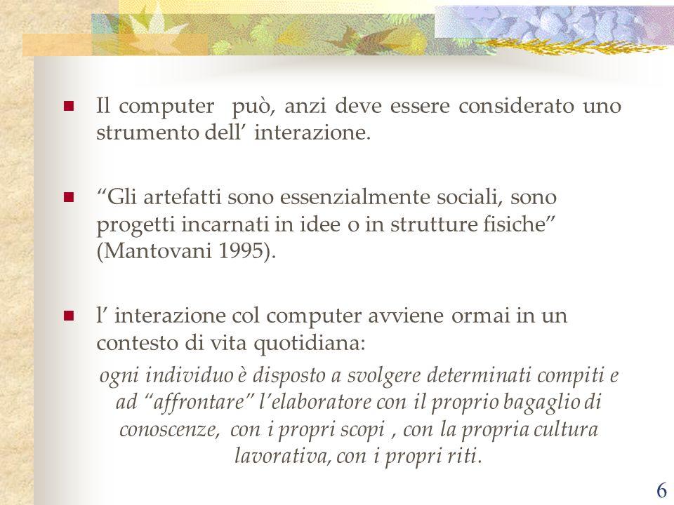 6 Il computer può, anzi deve essere considerato uno strumento dell interazione. Gli artefatti sono essenzialmente sociali, sono progetti incarnati in