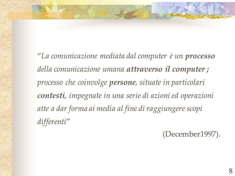 8 La comunicazione mediata dal computer è un processo della comunicazione umana attraverso il computer ; processo che coinvolge persone, situate in particolari contesti, impegnate in una serie di azioni ed operazioni atte a dar forma ai media al fine di raggiungere scopi differenti (December1997).