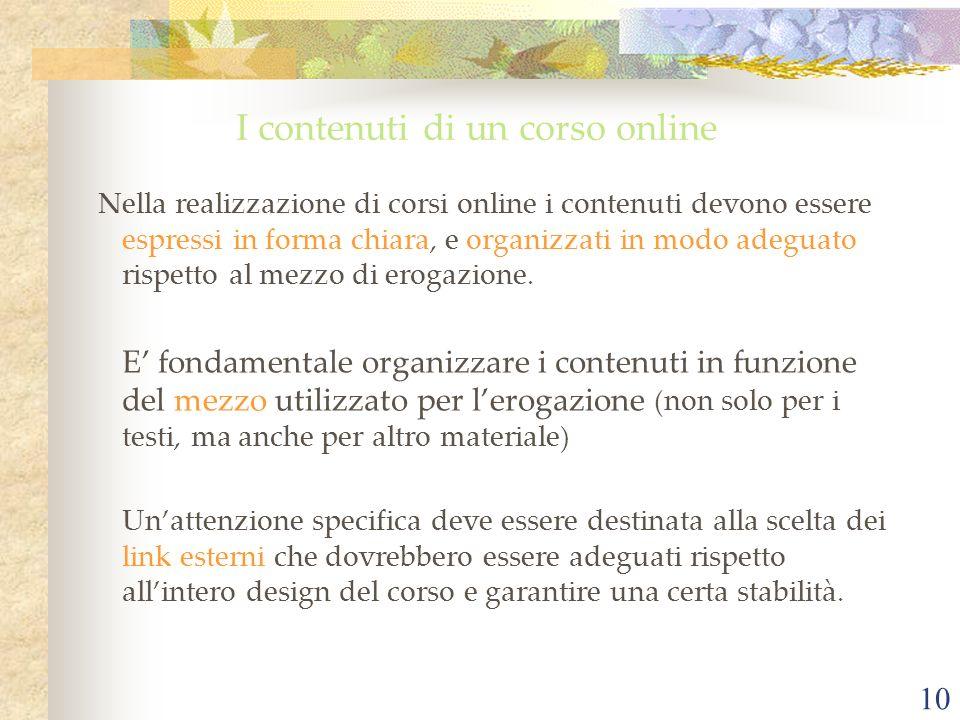 10 I contenuti di un corso online Nella realizzazione di corsi online i contenuti devono essere espressi in forma chiara, e organizzati in modo adeguato rispetto al mezzo di erogazione.