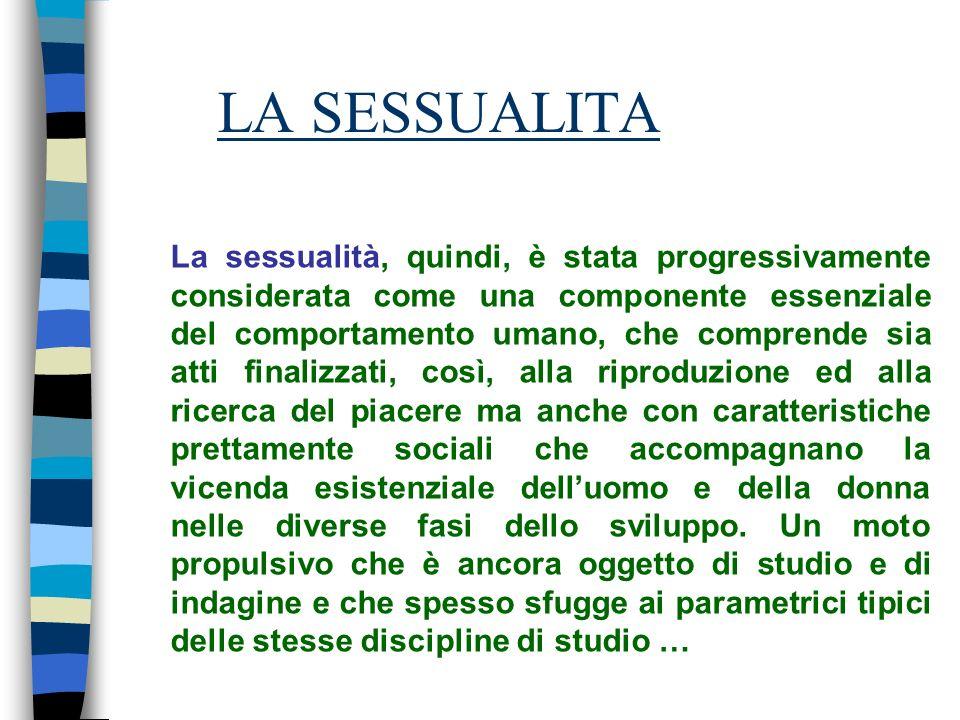 LA SESSUALITA La sessualità, quindi, è stata progressivamente considerata come una componente essenziale del comportamento umano, che comprende sia at