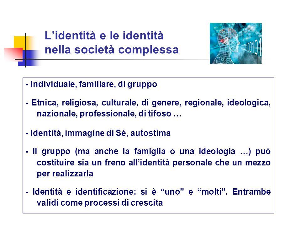 Lidentità e le identità nella società complessa - Individuale, familiare, di gruppo - Etnica, religiosa, culturale, di genere, regionale, ideologica,