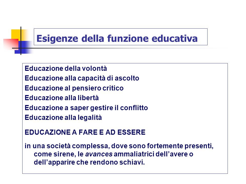 Esigenze della funzione educativa Educazione della volontà Educazione alla capacità di ascolto Educazione al pensiero critico Educazione alla libertà