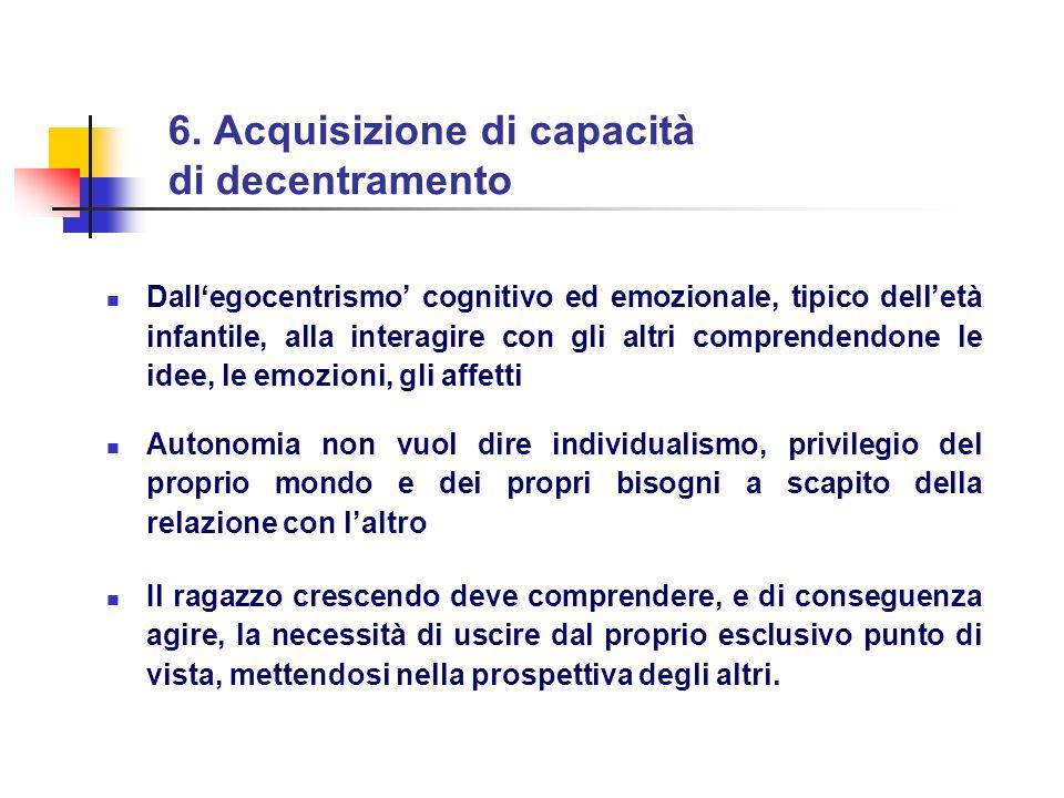 6. Acquisizione di capacità di decentramento Dallegocentrismo cognitivo ed emozionale, tipico delletà infantile, alla interagire con gli altri compren
