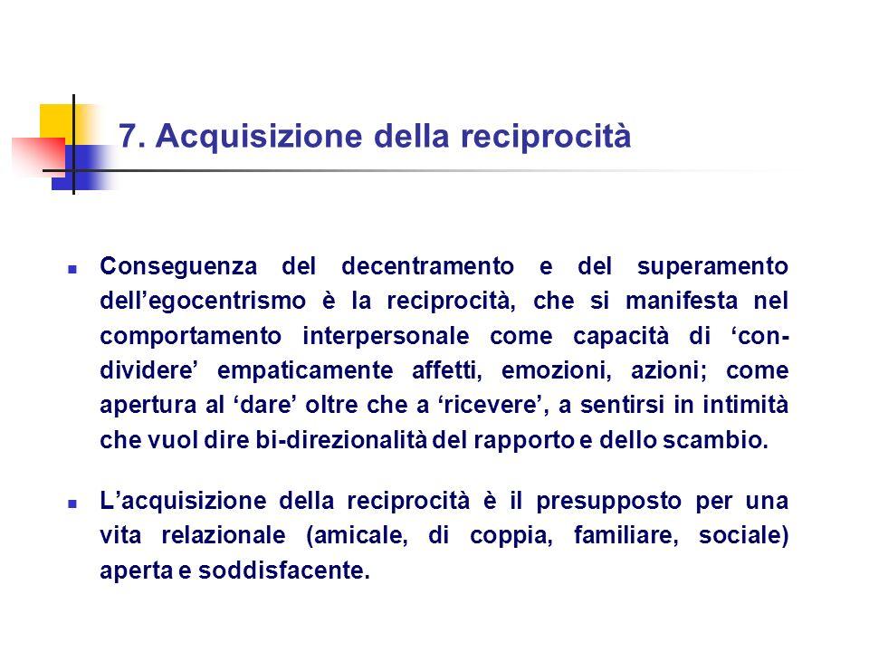 7. Acquisizione della reciprocità Conseguenza del decentramento e del superamento dellegocentrismo è la reciprocità, che si manifesta nel comportament