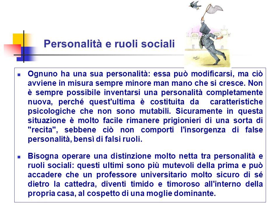Personalità e ruoli sociali Ognuno ha una sua personalità: essa può modificarsi, ma ciò avviene in misura sempre minore man mano che si cresce. Non è