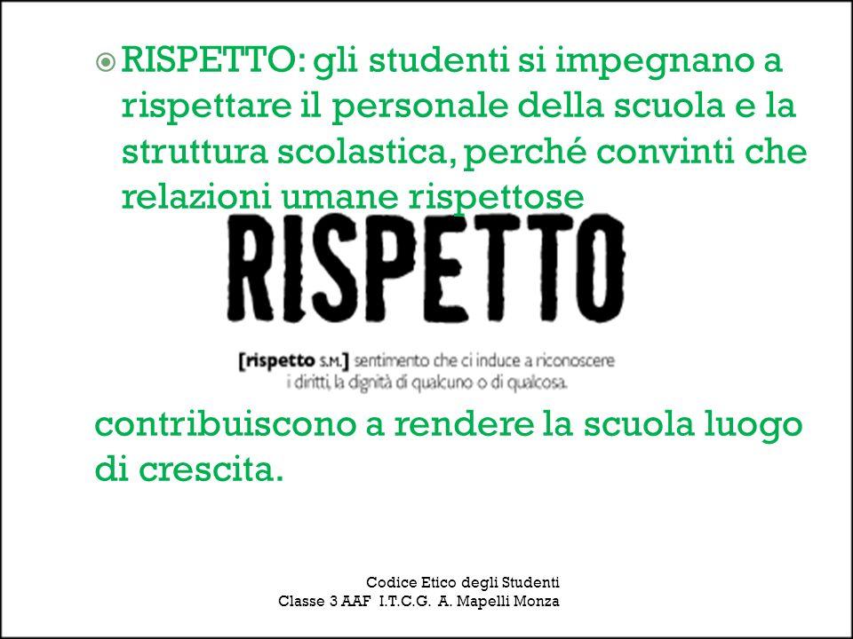 Codice Etico degli Studenti Classe 3 AAF I.T.C.G. A. Mapelli Monza RISPETTO: gli studenti si impegnano a rispettare il personale della scuola e la str