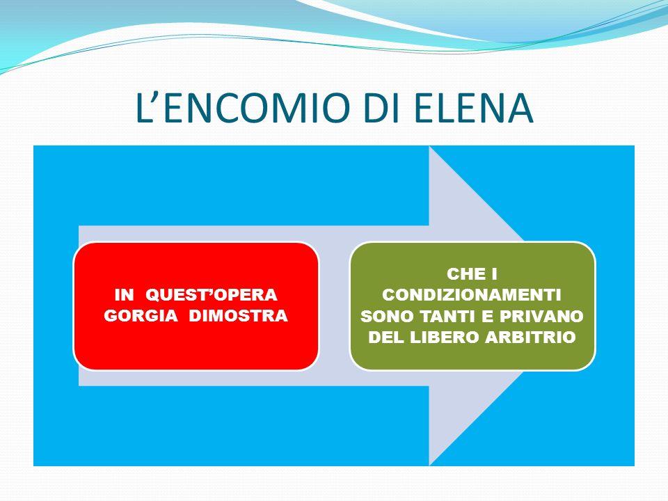 LENCOMIO DI ELENA IN QUESTOPERA GORGIA DIMOSTRA CHE I CONDIZIONAMENTI SONO TANTI E PRIVANO DEL LIBERO ARBITRIO