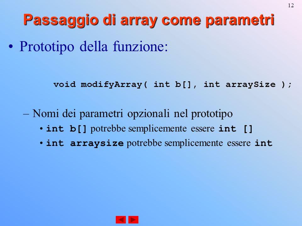 12 Passaggio di array come parametri Prototipo della funzione: void modifyArray( int b[], int arraySize ); –Nomi dei parametri opzionali nel prototipo int b[] potrebbe semplicemente essere int [] int arraysize potrebbe semplicemente essere int