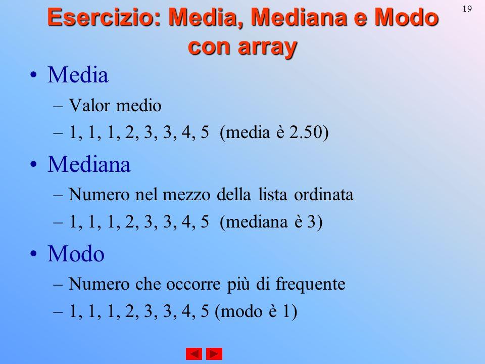 19 Esercizio: Media, Mediana e Modo con array Media –Valor medio –1, 1, 1, 2, 3, 3, 4, 5 (media è 2.50) Mediana –Numero nel mezzo della lista ordinata –1, 1, 1, 2, 3, 3, 4, 5 (mediana è 3) Modo –Numero che occorre più di frequente –1, 1, 1, 2, 3, 3, 4, 5 (modo è 1)