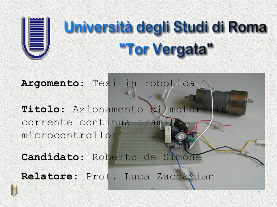 1 Titolo: Azionamento di motori in corrente continua tramite microcontrollori Candidato: Roberto de Simone Relatore: Prof. Luca Zaccarian Argomento: T