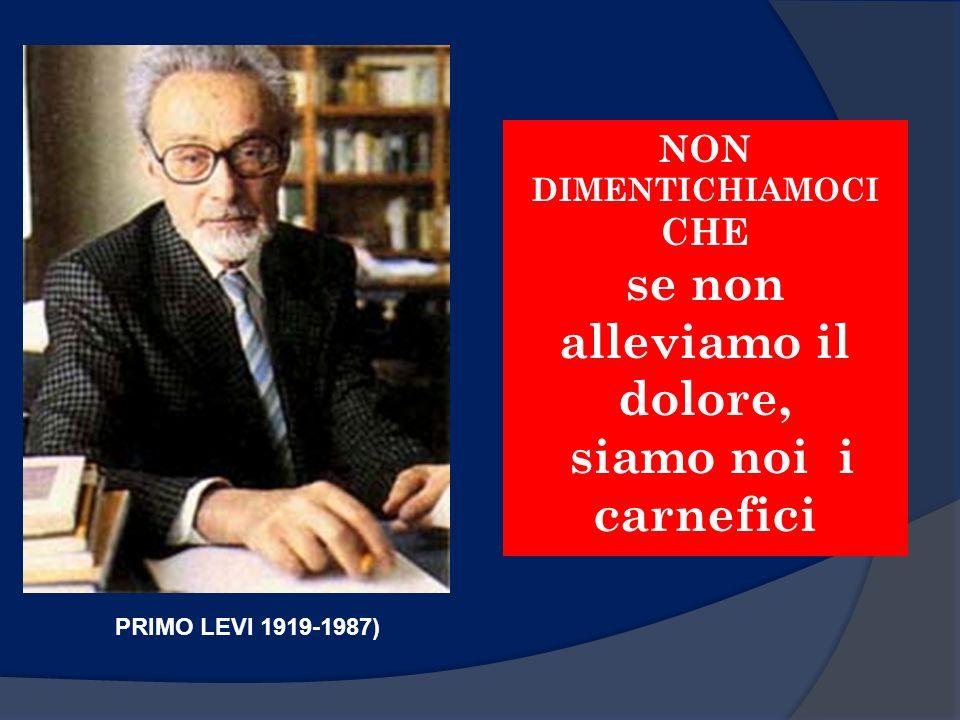 PRIMO LEVI 1919-1987) NON DIMENTICHIAMOCI CHE se non alleviamo il dolore, siamo noi i carnefici