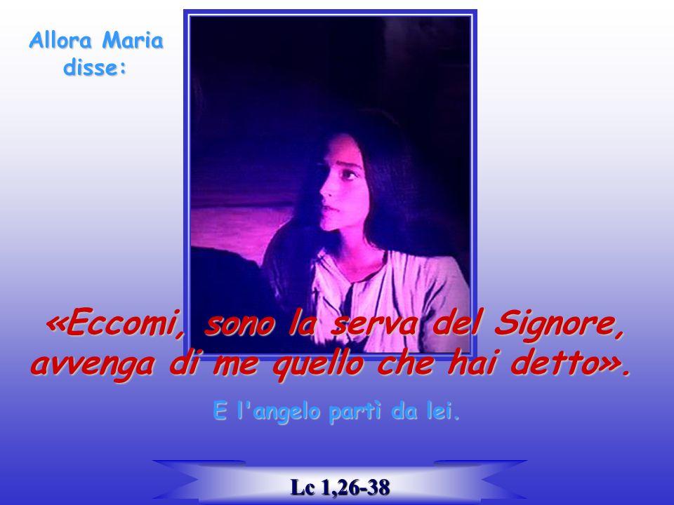 Allora Maria disse: «Eccomi, sono la serva del Signore, «Eccomi, sono la serva del Signore, avvenga di me quello che hai detto».