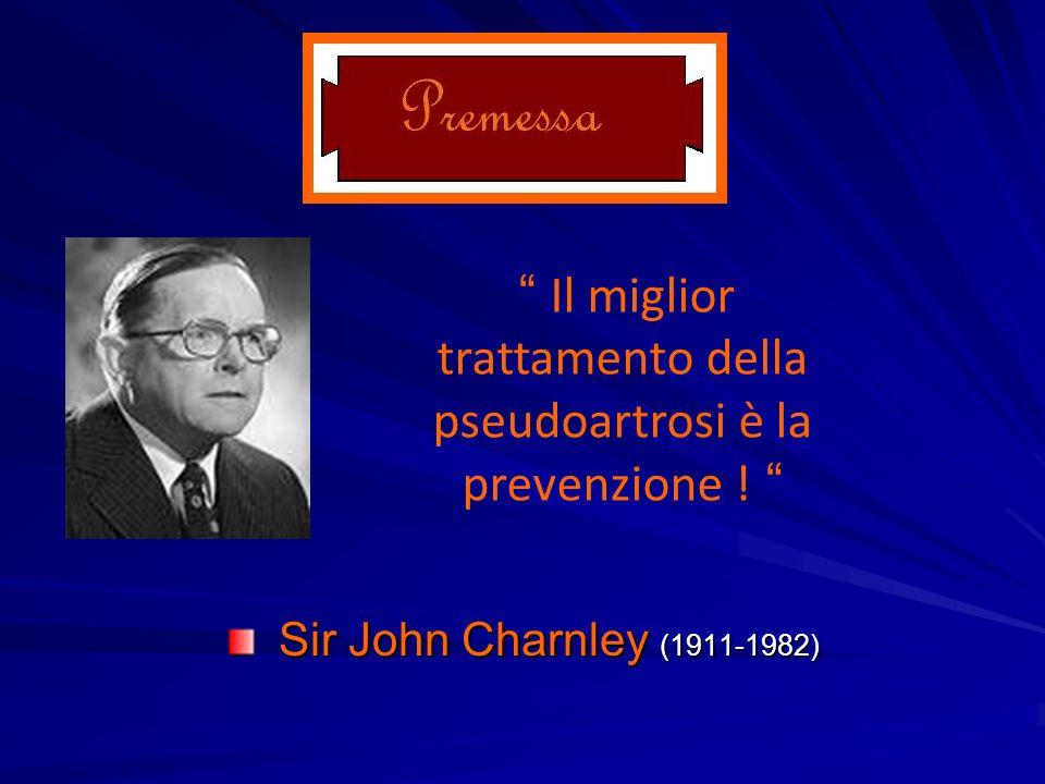 Sir John Charnley (1911-1982) Sir John Charnley (1911-1982) Il miglior trattamento della pseudoartrosi è la prevenzione !