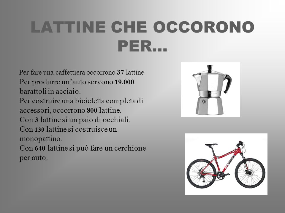 LATTINE CHE OCCORONO PER… Per fare una caffettiera occorrono 37 lattine Per produrre unauto servono 19.000 barattoli in acciaio. Per costruire una bic