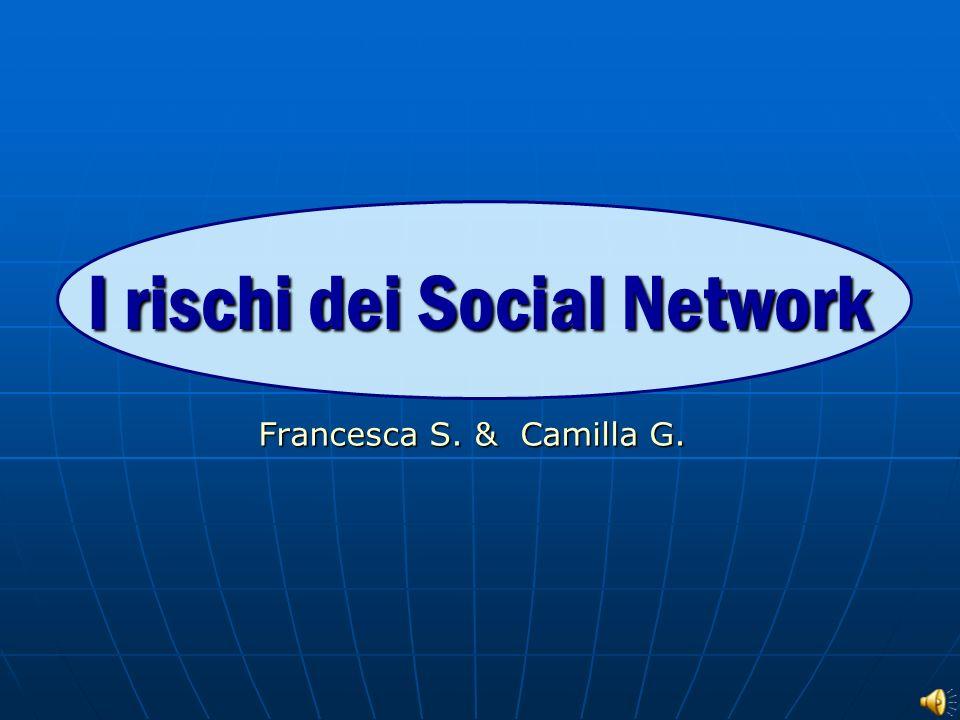 I rischi dei Social Network Francesca S. & Camilla G.