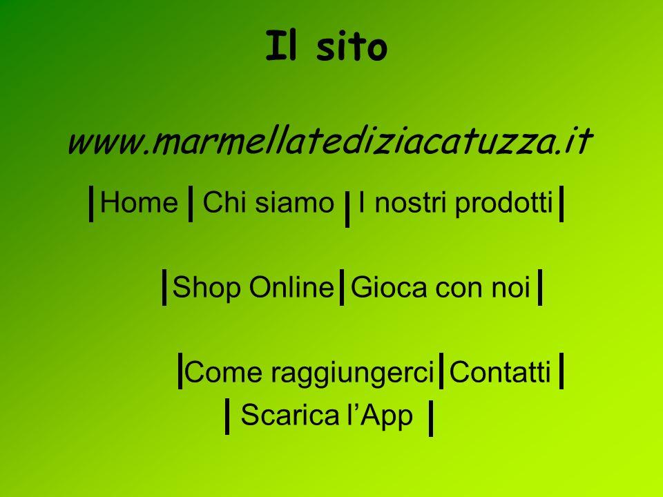 Il sito www.marmellatediziacatuzza.it Home Chi siamo I nostri prodotti Shop Online Gioca con noi Come raggiungerci Contatti Scarica lApp