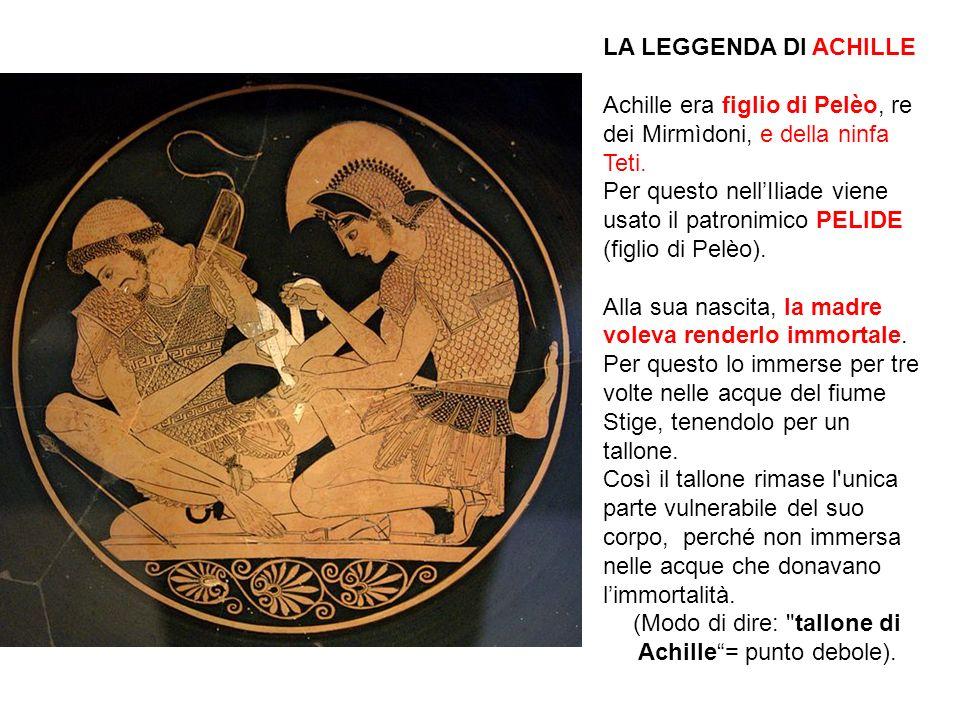 LA LEGGENDA DI ACHILLE Achille era figlio di Pelèo, re dei Mirmìdoni, e della ninfa Teti. Per questo nellIliade viene usato il patronimico PELIDE (fig