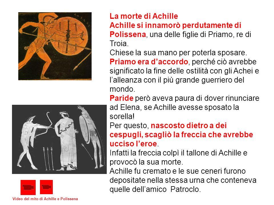 La morte di Achille Achille si innamorò perdutamente di Polissena, una delle figlie di Priamo, re di Troia. Chiese la sua mano per poterla sposare. Pr
