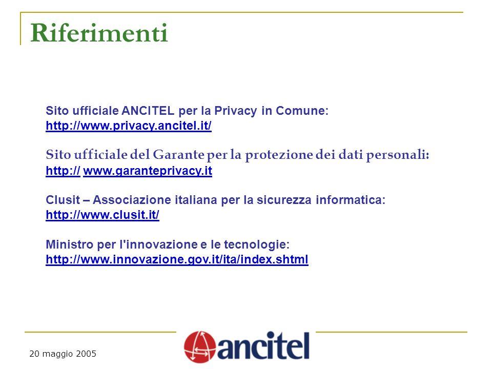 20 maggio 2005 Riferimenti Sito ufficiale ANCITEL per la Privacy in Comune: http://www.privacy.ancitel.it/ Sito ufficiale del Garante per la protezione dei dati personali: http://http:// www.garanteprivacy.itwww.garanteprivacy.it Clusit – Associazione italiana per la sicurezza informatica: http://www.clusit.it/ Ministro per l innovazione e le tecnologie: http://www.innovazione.gov.it/ita/index.shtml
