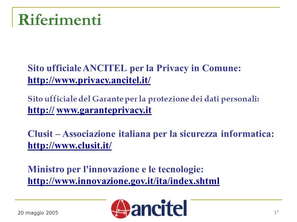 20 maggio 2005 17 Riferimenti Sito ufficiale ANCITEL per la Privacy in Comune: http://www.privacy.ancitel.it/ Sito ufficiale del Garante per la protezione dei dati personali: http://http:// www.garanteprivacy.itwww.garanteprivacy.it Clusit – Associazione italiana per la sicurezza informatica: http://www.clusit.it/ Ministro per l innovazione e le tecnologie: http://www.innovazione.gov.it/ita/index.shtml