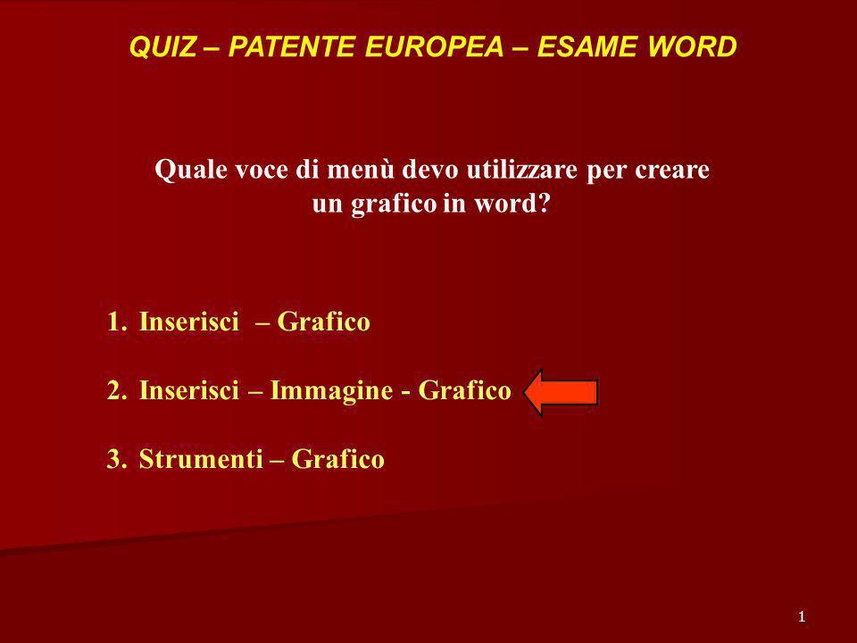 1 QUIZ – PATENTE EUROPEA – ESAME WORD Quale voce di menù devo utilizzare per creare un grafico in word? 1.Inserisci – Grafico 2.Inserisci – Immagine -