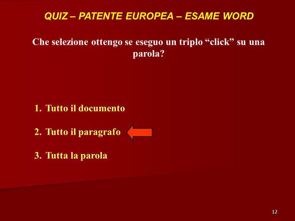 12 QUIZ – PATENTE EUROPEA – ESAME WORD Che selezione ottengo se eseguo un triplo click su una parola? 1.Tutto il documento 2.Tutto il paragrafo 3.Tutt