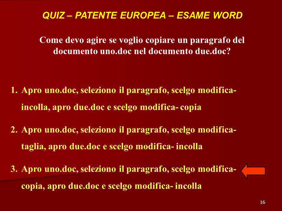 16 QUIZ – PATENTE EUROPEA – ESAME WORD Come devo agire se voglio copiare un paragrafo del documento uno.doc nel documento due.doc? 1.Apro uno.doc, sel