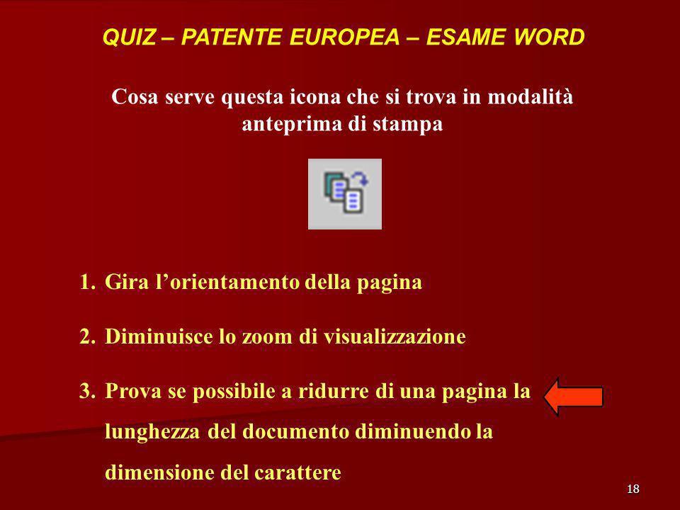 18 QUIZ – PATENTE EUROPEA – ESAME WORD Cosa serve questa icona che si trova in modalità anteprima di stampa 1.Gira lorientamento della pagina 2.Diminu