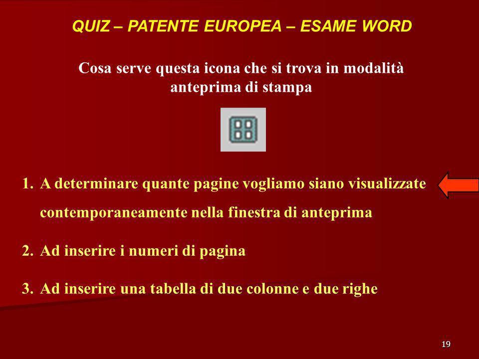 19 QUIZ – PATENTE EUROPEA – ESAME WORD Cosa serve questa icona che si trova in modalità anteprima di stampa 1.A determinare quante pagine vogliamo sia