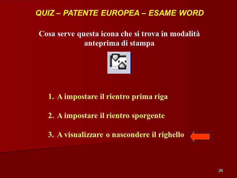 20 QUIZ – PATENTE EUROPEA – ESAME WORD Cosa serve questa icona che si trova in modalità anteprima di stampa 1.A impostare il rientro prima riga 2.A im