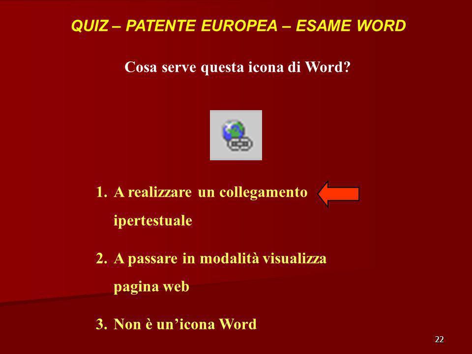 22 QUIZ – PATENTE EUROPEA – ESAME WORD Cosa serve questa icona di Word? 1.A realizzare un collegamento ipertestuale 2.A passare in modalità visualizza