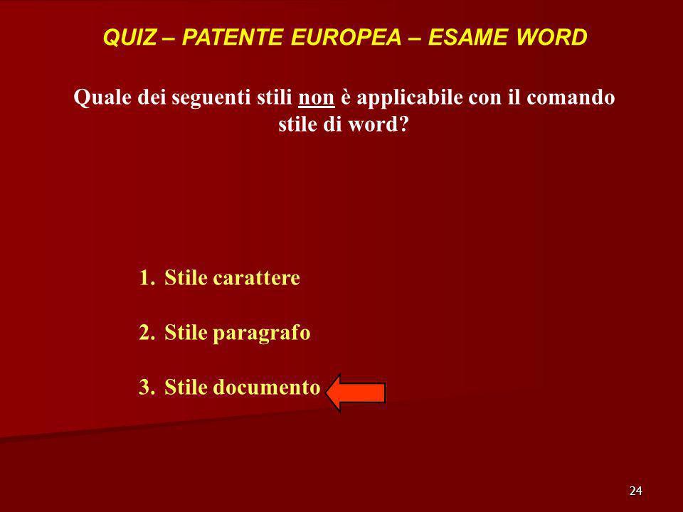 24 QUIZ – PATENTE EUROPEA – ESAME WORD Quale dei seguenti stili non è applicabile con il comando stile di word? 1.Stile carattere 2.Stile paragrafo 3.