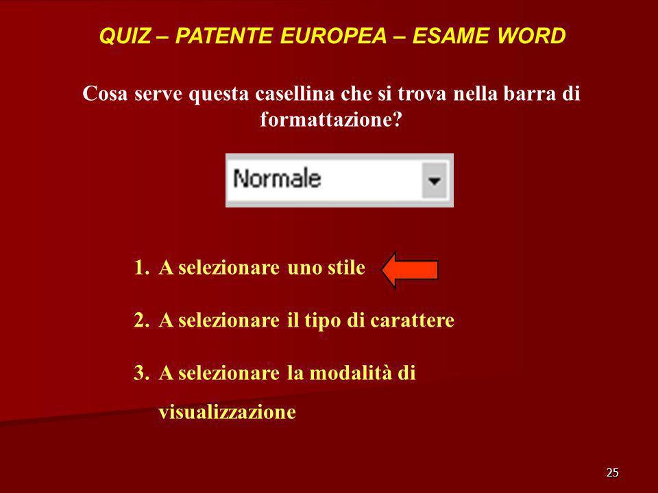 25 QUIZ – PATENTE EUROPEA – ESAME WORD Cosa serve questa casellina che si trova nella barra di formattazione? 1.A selezionare uno stile 2.A selezionar