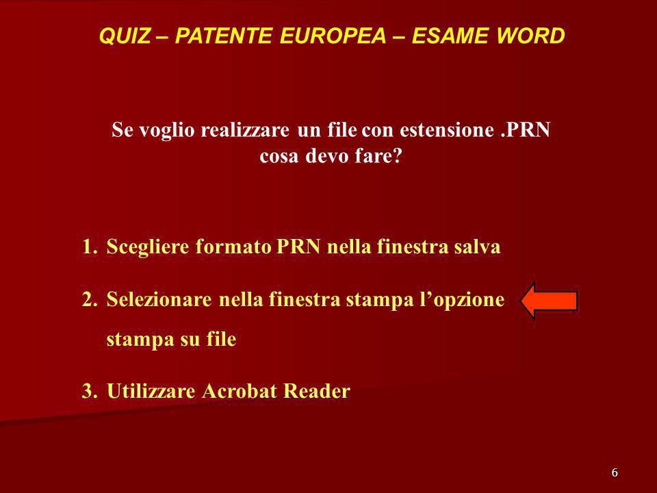 6 QUIZ – PATENTE EUROPEA – ESAME WORD Se voglio realizzare un file con estensione.PRN cosa devo fare? 1.Scegliere formato PRN nella finestra salva 2.S