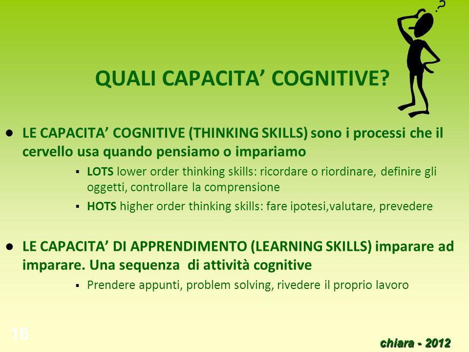 chiara - 2012 16 QUALI CAPACITA COGNITIVE? LE CAPACITA COGNITIVE (THINKING SKILLS) sono i processi che il cervello usa quando pensiamo o impariamo LOT