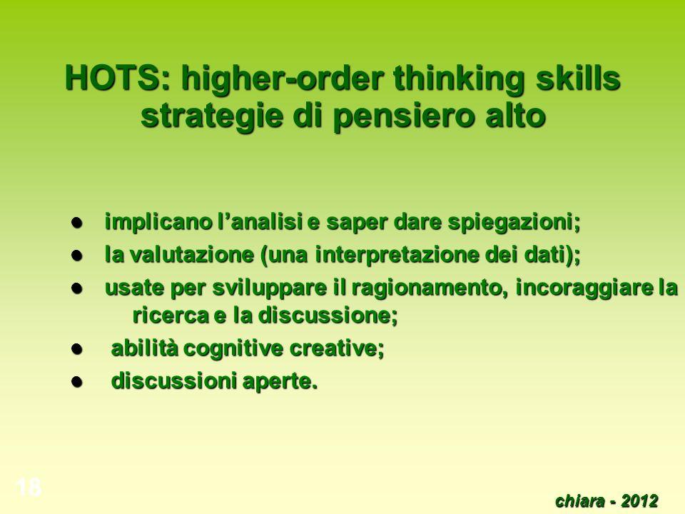 chiara - 2012 18 HOTS: higher-order thinking skills strategie di pensiero alto implicano lanalisi e saper dare spiegazioni; implicano lanalisi e saper