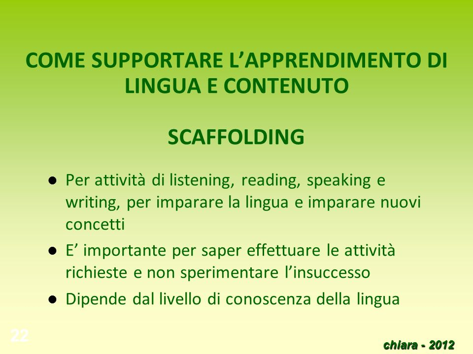 chiara - 2012 22 COME SUPPORTARE LAPPRENDIMENTO DI LINGUA E CONTENUTO SCAFFOLDING Per attività di listening, reading, speaking e writing, per imparare