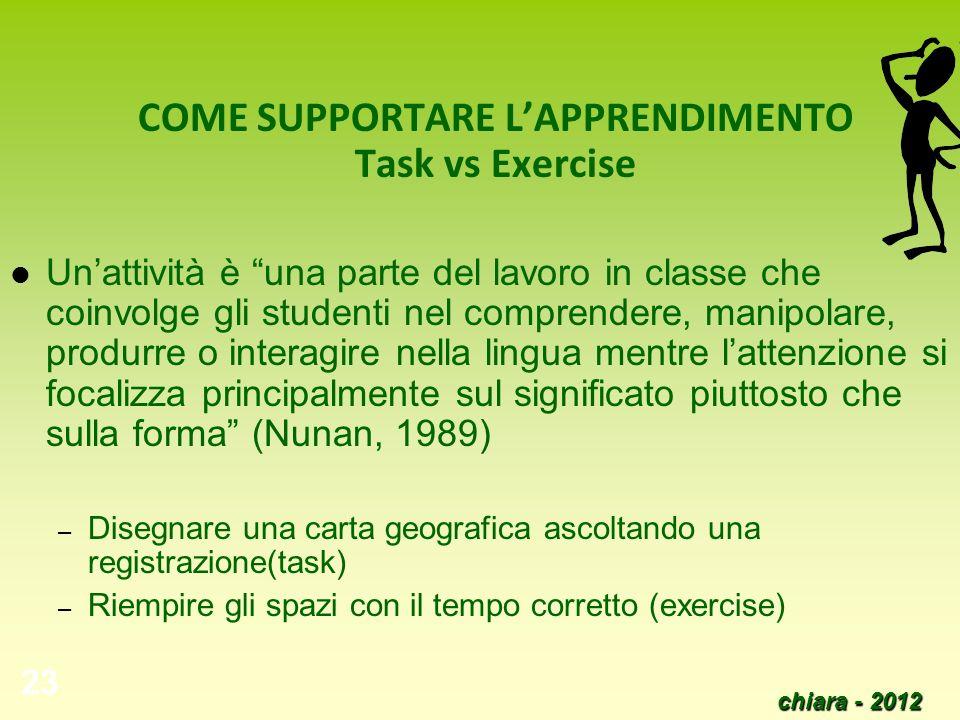 chiara - 2012 23 COME SUPPORTARE LAPPRENDIMENTO Task vs Exercise Unattività è una parte del lavoro in classe che coinvolge gli studenti nel comprender