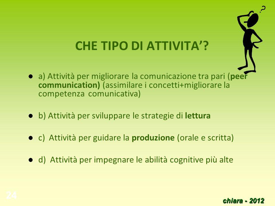 chiara - 2012 24 CHE TIPO DI ATTIVITA? a) Attività per migliorare la comunicazione tra pari (peer communication) (assimilare i concetti+migliorare la