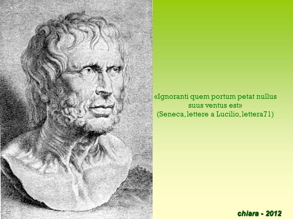 chiara - 2012 34 «Ignoranti quem portum petat nullus suus ventus est» (Seneca, lettere a Lucilio, lettera71)