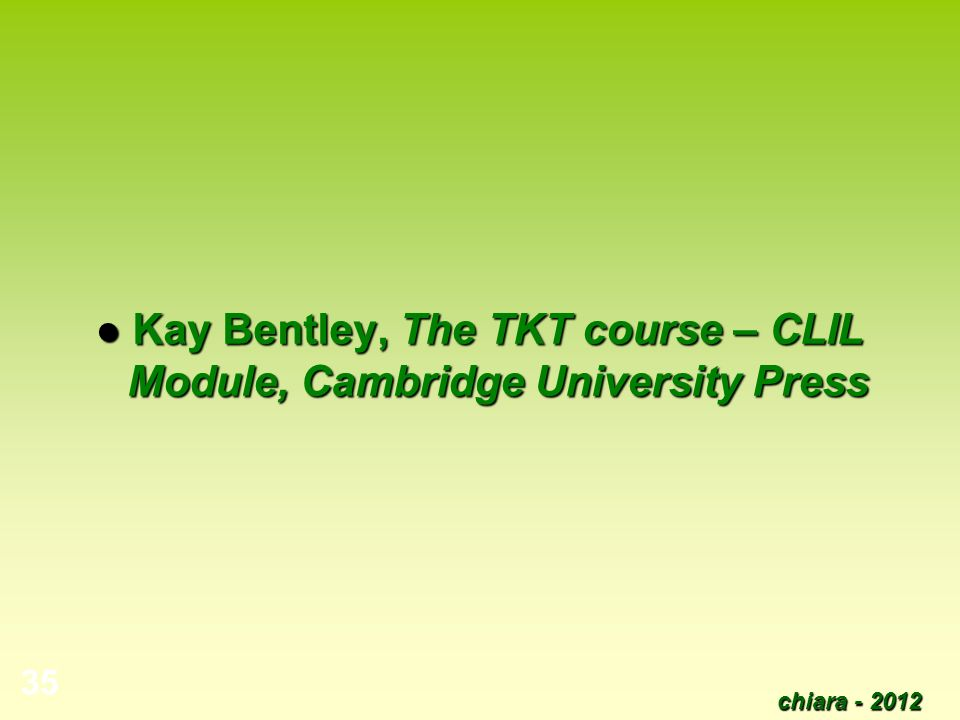chiara - 2012 35 Kay Bentley, The TKT course – CLIL Module, Cambridge University Press Kay Bentley, The TKT course – CLIL Module, Cambridge University