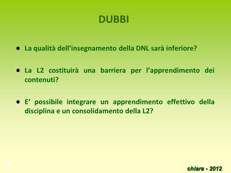 chiara - 2012 4 DUBBI La qualità dellinsegnamento della DNL sarà inferiore? La L2 costituirà una barriera per lapprendimento dei contenuti? E possibil