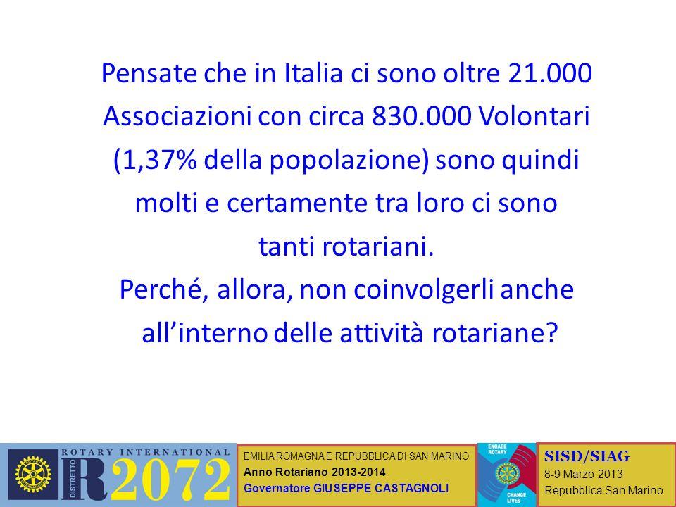 EMILIA ROMAGNA E REPUBBLICA DI SAN MARINO Anno Rotariano 2013-2014 Governatore GIUSEPPE CASTAGNOLI SISD/SIAG 8-9 Marzo 2013 Repubblica San Marino Pensate che in Italia ci sono oltre 21.000 Associazioni con circa 830.000 Volontari (1,37% della popolazione) sono quindi molti e certamente tra loro ci sono tanti rotariani.
