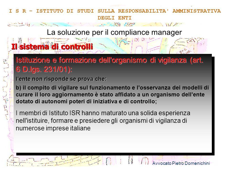 Avvocato Pietro Domenichini 8 La soluzione per il compliance manager Il sistema di formazione I S R – ISTITUTO DI STUDI SULLA RESPONSABILITA AMMINISTRATIVA DEGLI ENTI Il contenuto e le regole del modello organizzativo devono essere adeguatamente comunicate a tutti i soggetti interessati dalla loro applicazione (art.