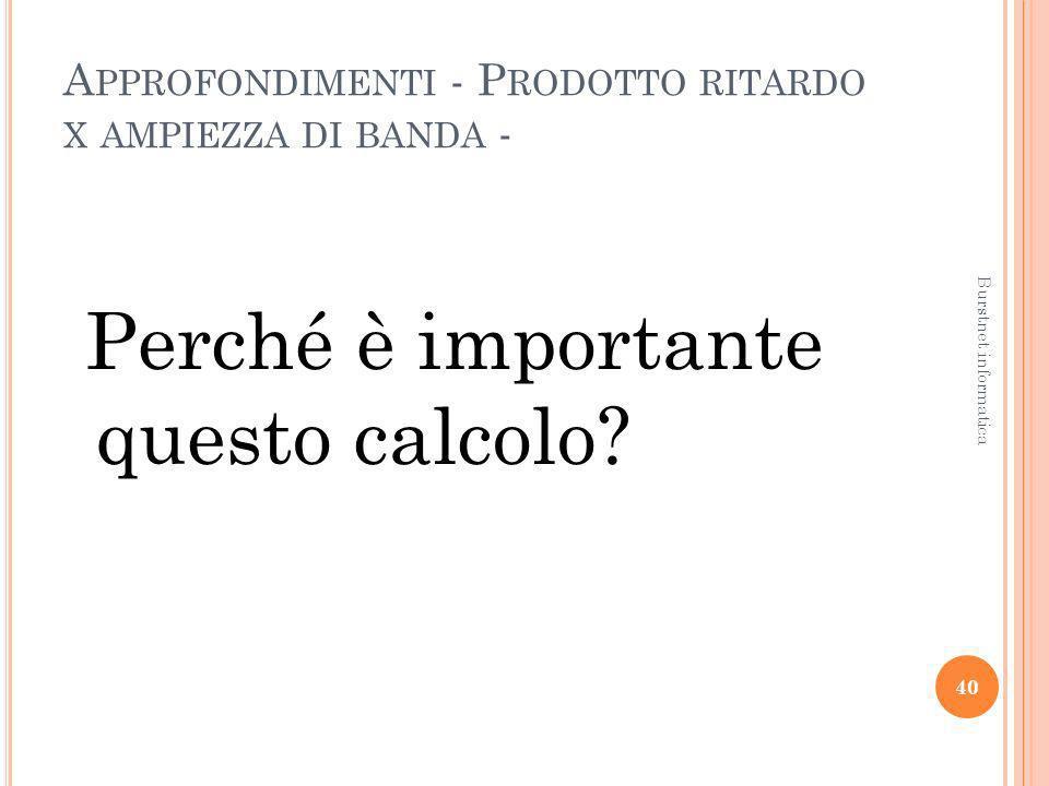 A PPROFONDIMENTI - P RODOTTO RITARDO X AMPIEZZA DI BANDA - Perché è importante questo calcolo? 40 Burstnet informatica