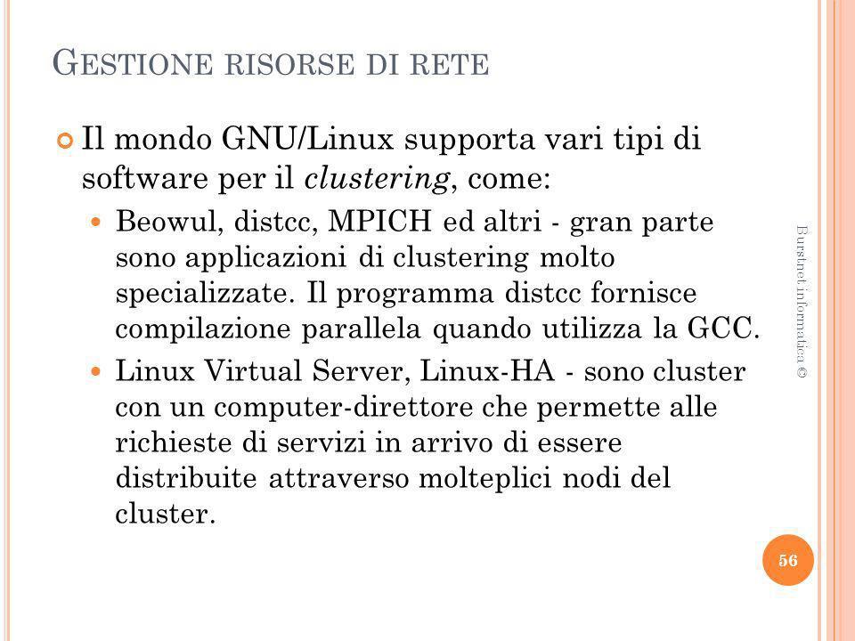 G ESTIONE RISORSE DI RETE Il mondo GNU/Linux supporta vari tipi di software per il clustering, come: Beowul, distcc, MPICH ed altri - gran parte sono