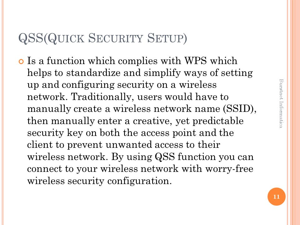 QSS(Q UICK S ECURITY S ETUP ) Is a function which complies with WPS which helps to standardize and simplify ways of setting up and configuring security on a wireless network.